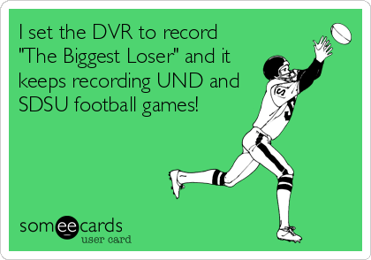 """I set the DVR to record """"The Biggest Loser"""" and it keeps recording UND and SDSU football games!"""