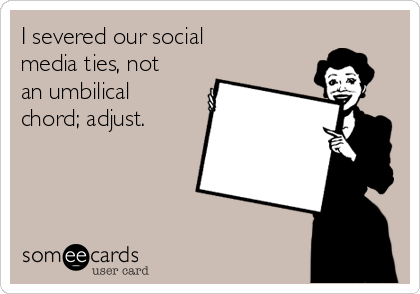 I severed our social media ties, not an umbilical chord; adjust.