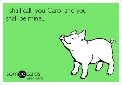 I shall call  you Carol and you shall be mine...