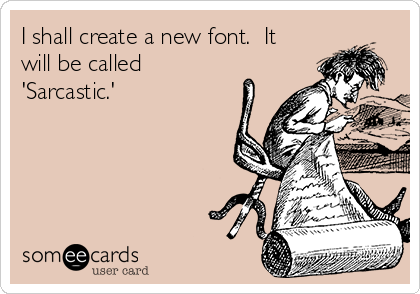 I shall create a new font.  It will be called 'Sarcastic.'