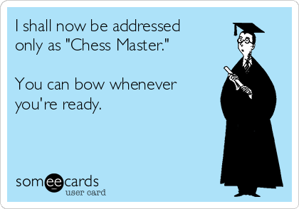 """I shall now be addressed only as """"Chess Master.""""  You can bow whenever you're ready."""