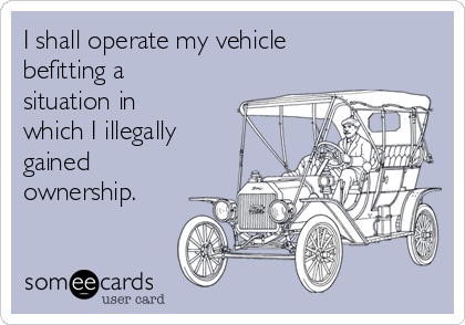 I shall operate my vehicle befitting a situation in which I illegally gained ownership.