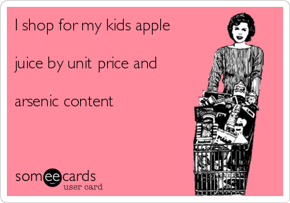 I shop for my kids apple  juice by unit price and  arsenic content