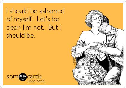 I should be ashamed of myself.  Let's be clear: I'm not.  But I should be.