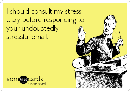 I should consult my stress diary before responding to your undoubtedly stressful email.