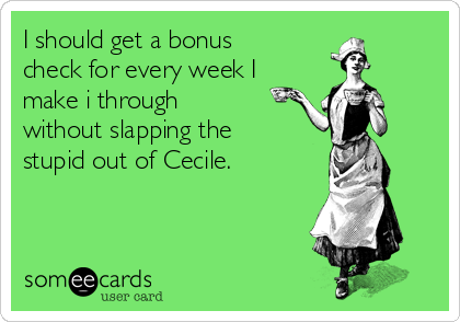I should get a bonus check for every week I make i through without slapping the stupid out of Cecile.