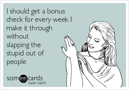 I should get a bonus check for every week I make it through without slapping the stupid out of people