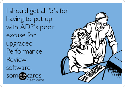 I should get all '5's for having to put up with ADP's poor excuse for upgraded  Performance Review software.