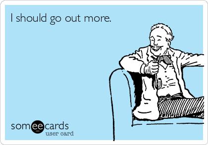 I should go out more.