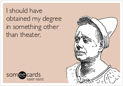 I should have obtained my degree in something other than theater.