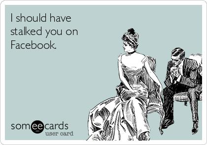 I should have stalked you on  Facebook.