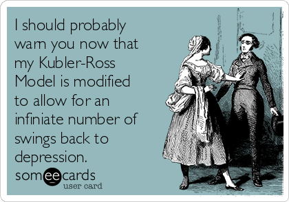 I should probably warn you now that my Kubler-Ross Model is modified to allow for an infiniate number of swings back to depression.
