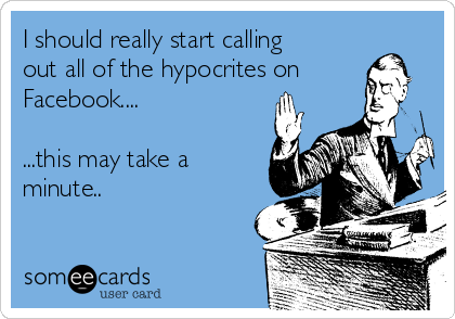I should really start calling out all of the hypocrites on Facebook....  ...this may take a minute..