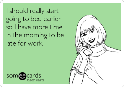 I should really start going to bed earlier so I have more time in the morning to be late for work.