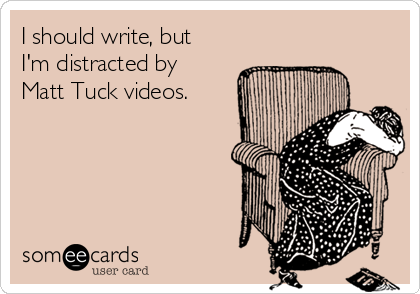 I should write, but I'm distracted by Matt Tuck videos.