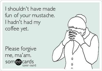 I shouldn't have made fun of your mustache. I hadn't had my coffee yet.   Please forgive me, ma'am.