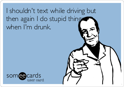 I shouldn't text while driving but then again I do stupid things when I'm drunk.