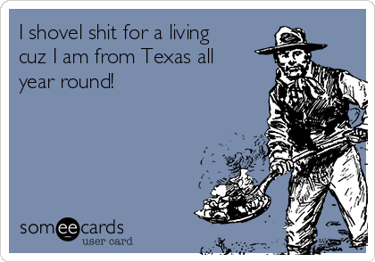 I shovel shit for a living cuz I am from Texas all year round!