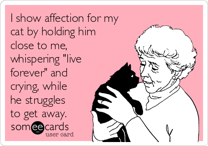 """I show affection for my cat by holding him close to me,  whispering """"live forever"""" and crying, while he struggles to get away."""