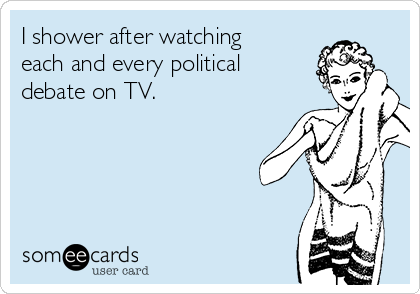 I shower after watching each and every political debate on TV.