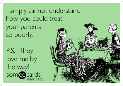 I simply cannot understand how you could treat your parents so poorly.  P.S.  They love me by the way!
