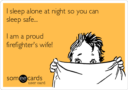 I sleep alone at night so you can sleep safe...  I am a proud  firefighter's wife!