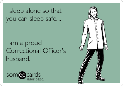 I sleep alone so that you can sleep safe....   I am a proud Correctional Officer's  husband.