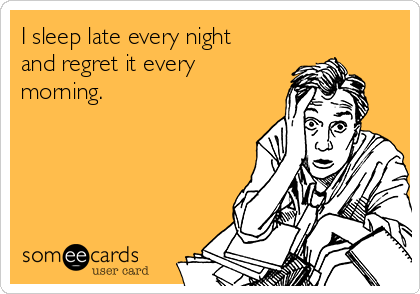I sleep late every night and regret it every morning.