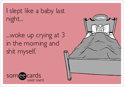 I slept like a baby last night...  ...woke up crying at 3 in the morning and shit myself.