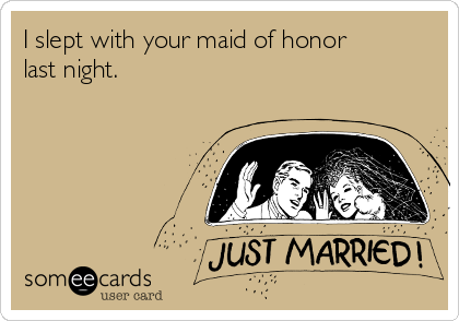 I slept with your maid of honor last night.