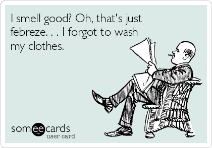 I smell good? Oh, that's just febreze. . . I forgot to wash my clothes.