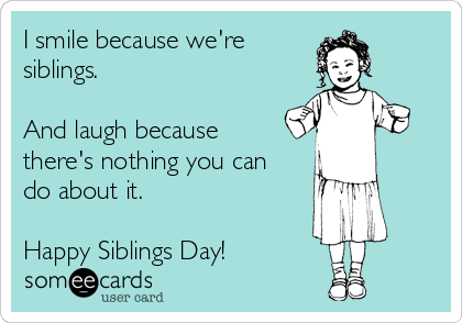 I smile because we're  siblings.  And laugh because there's nothing you can do about it.  Happy Siblings Day!