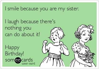 I smile because you are my sister.  I laugh because there's nothing you can do about it!  Happy Birthday!