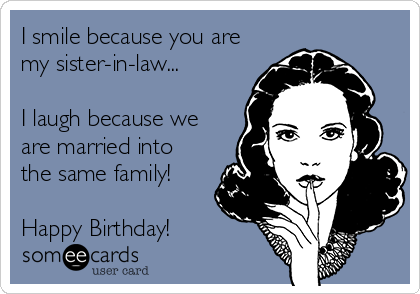 I smile because you are my sister-in-law...  I laugh because we are married into the same family!  Happy Birthday!