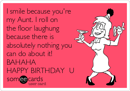 I smile because you're my Aunt. I roll on the floor laughung because there is absolutely nothing you can do about it! BAHAHA HAPPY BIRTHDAY ❤U