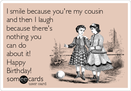 I Smile Because Youre My Cousin And Then Laugh Theres Nothing You