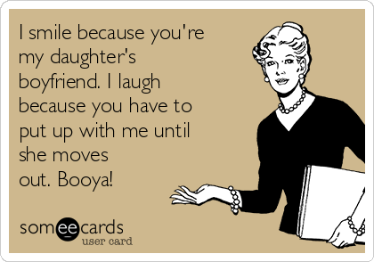 I smile because you're my daughter's boyfriend. I laugh because you have to put up with me until she moves out. Booya!