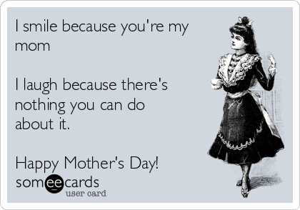 I smile because you're my mom  I laugh because there's nothing you can do about it.  Happy Mother's Day!