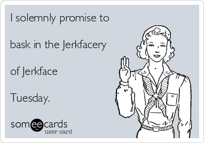 I solemnly promise to  bask in the Jerkfacery  of Jerkface  Tuesday.