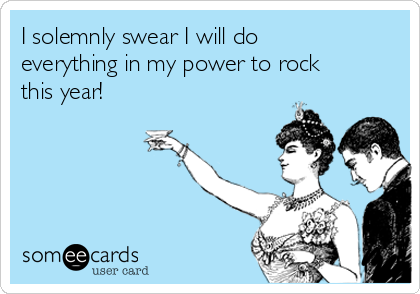 I solemnly swear I will do everything in my power to rock this year!