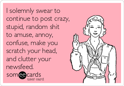 I solemnly swear to continue to post crazy, stupid, random shit to amuse, annoy, confuse, make you scratch your head, and clutter your newsfeed.