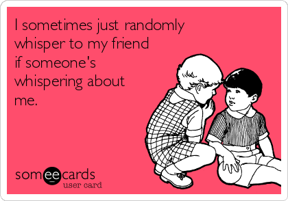 I sometimes just randomly whisper to my friend if someone's whispering about me.