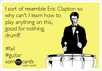 I sort of resemble Eric Clapton so why can't I learn how to play anything on this, good for nothing, drum!!!  #fail #guitar