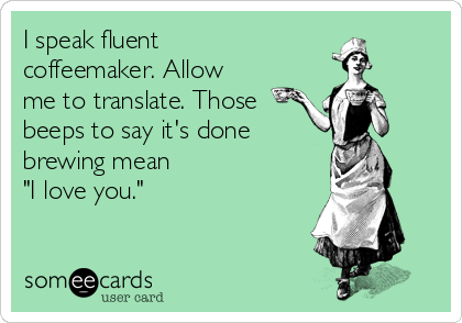 """I speak fluent coffeemaker. Allow me to translate. Those beeps to say it's done brewing mean """"I love you."""""""