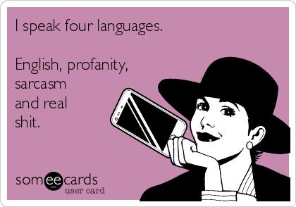I speak four languages.  English, profanity, sarcasm and real shit.