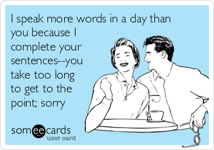 I speak more words in a day than you because I complete your sentences--you take too long to get to the point; sorry