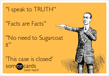 ''I speak to TRUTH''  ''Facts are Facts''  ''No need to Sugarcoat it''  'This case is closed'