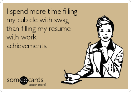 I spend more time filling my cubicle with swag than filling my resume with work achievements.