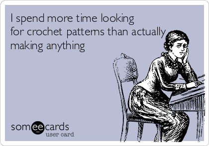 I spend more time looking for crochet patterns than actually making anything