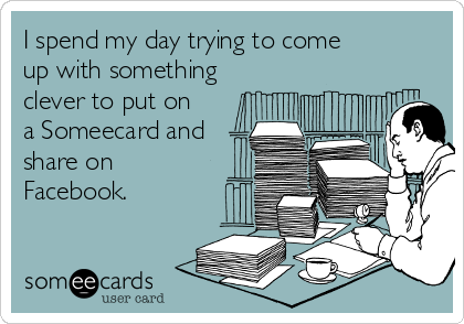 I spend my day trying to come up with something clever to put on a Someecard and share on Facebook.